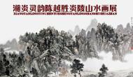 湘炎灵韵――陈越胜炎陵山水画展